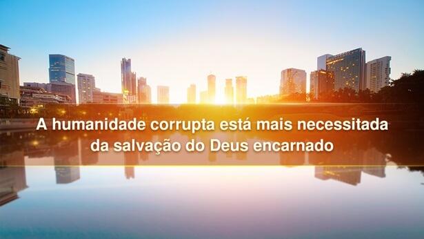 A humanidade corrupta está mais necessitada da salvação do Deus encarnado