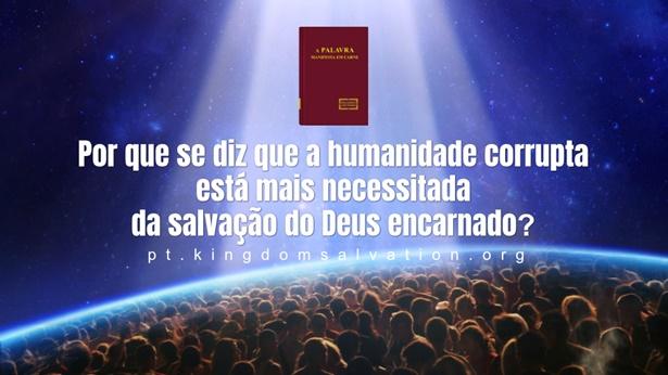 6. Por que se diz que a humanidade corrupta está mais necessitada da salvação do Deus encarnado?