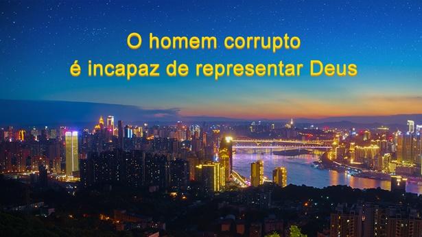 O homem corrupto é incapaz de representar Deus